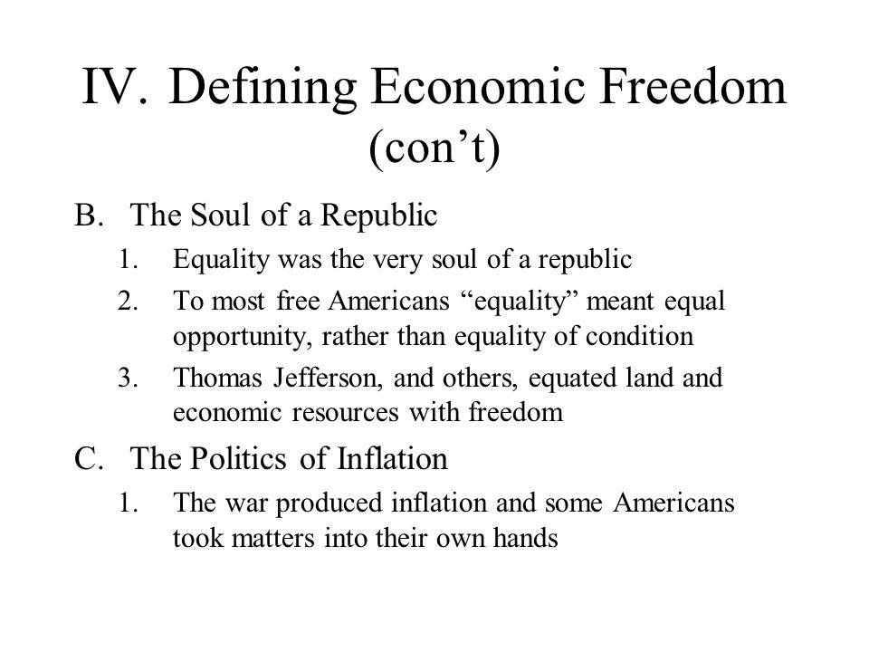 IV.Defining Economic Freedom (cont) B.The Soul of a Republic 1.Equality was the very soul of a republic 2.To most free Americans equality meant equal