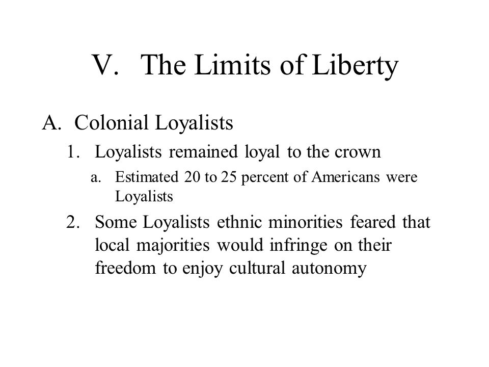 V.The Limits of Liberty A.Colonial Loyalists 1.Loyalists remained loyal to the crown a.Estimated 20 to 25 percent of Americans were Loyalists 2.Some L