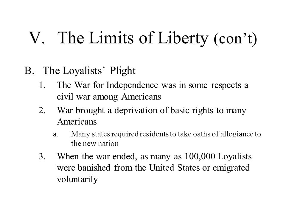 V.The Limits of Liberty (cont) B.The Loyalists Plight 1.The War for Independence was in some respects a civil war among Americans 2.War brought a depr