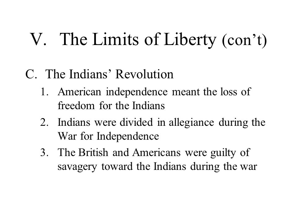 V.The Limits of Liberty (cont) C.The Indians Revolution 1.American independence meant the loss of freedom for the Indians 2.Indians were divided in al