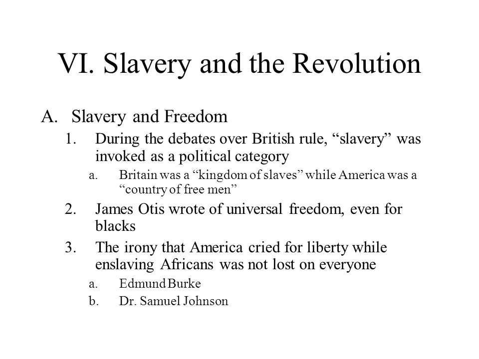 VI. Slavery and the Revolution A.Slavery and Freedom 1.During the debates over British rule, slavery was invoked as a political category a.Britain was