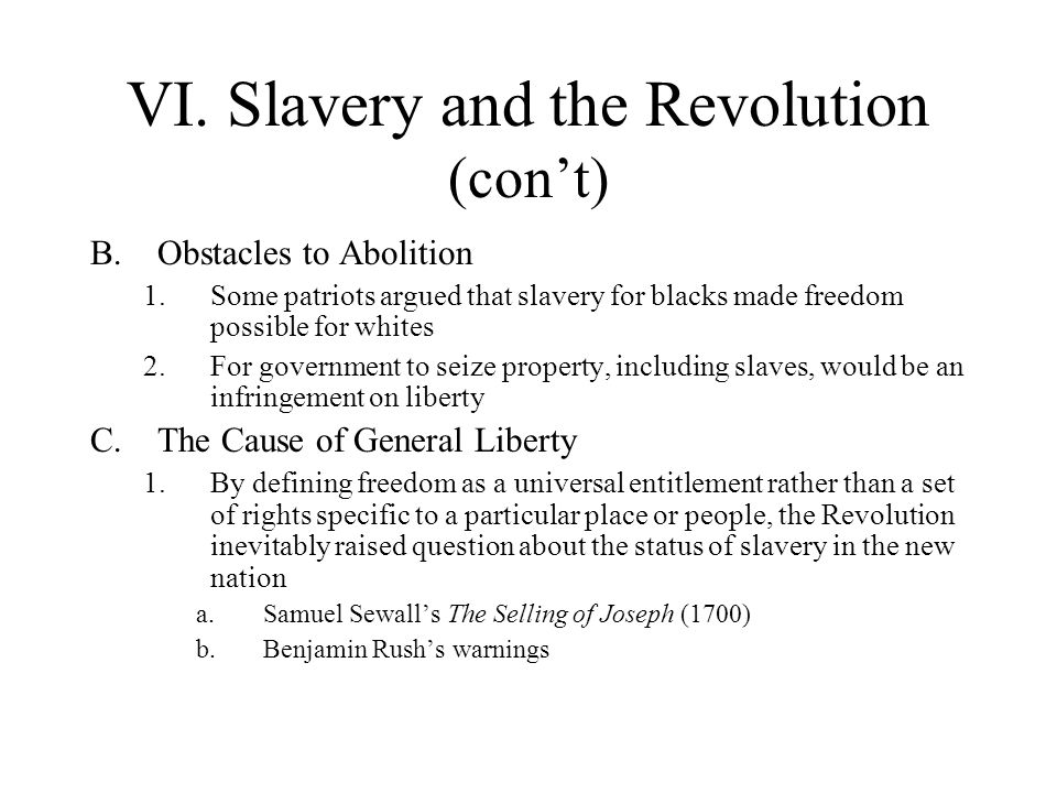 VI. Slavery and the Revolution (cont) B.Obstacles to Abolition 1.Some patriots argued that slavery for blacks made freedom possible for whites 2.For g