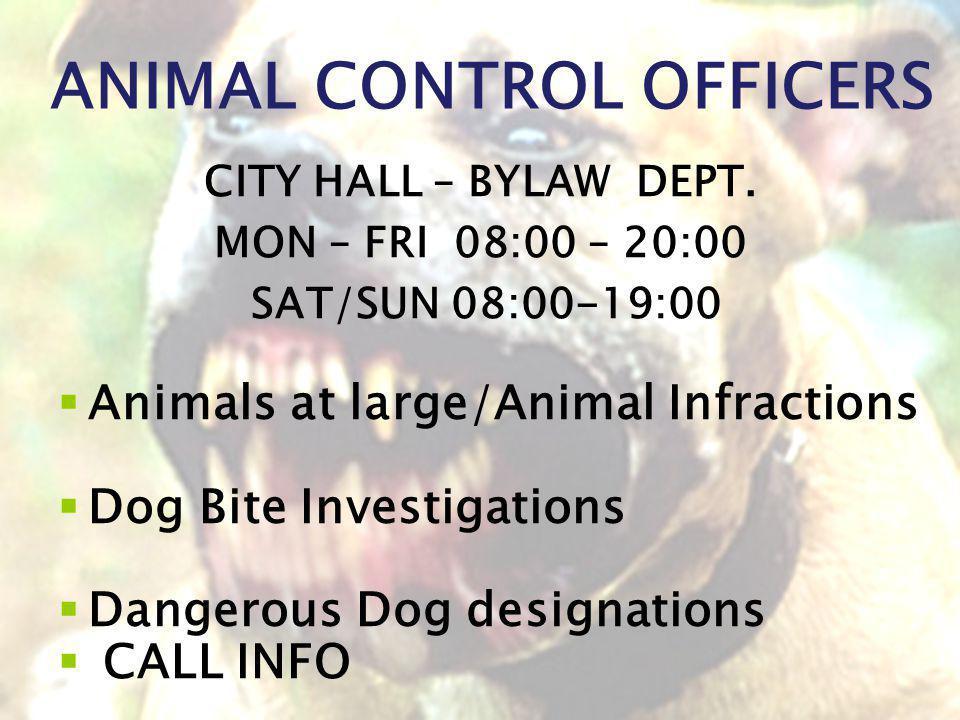 ANIMAL CONTROL OFFICERS CITY HALL – BYLAW DEPT. MON – FRI 08:00 – 20:00 SAT/SUN 08:00-19:00 Animals at large/Animal Infractions Dog Bite Investigation