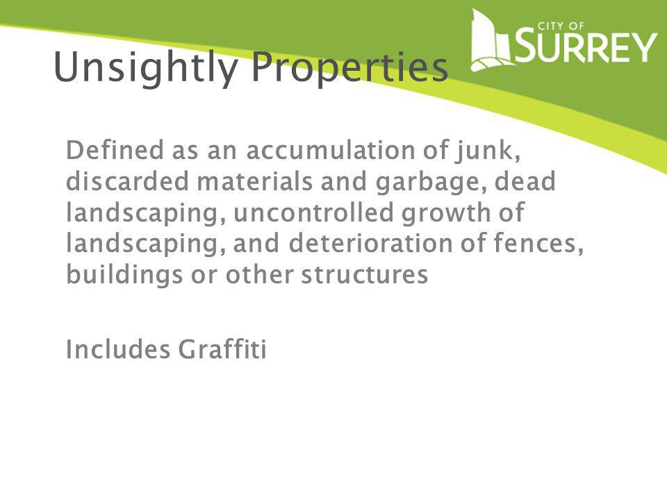 Unsightly Properties Defined as an accumulation of junk, discarded materials and garbage, dead landscaping, uncontrolled growth of landscaping, and deterioration of fences, buildings or other structures Includes Graffiti