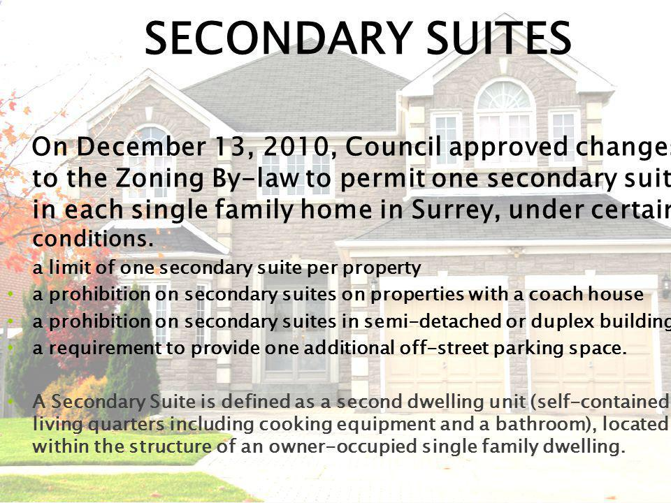 SECONDARY SUITES On December 13, 2010, Council approved changes to the Zoning By-law to permit one secondary suite in each single family home in Surrey, under certain conditions.