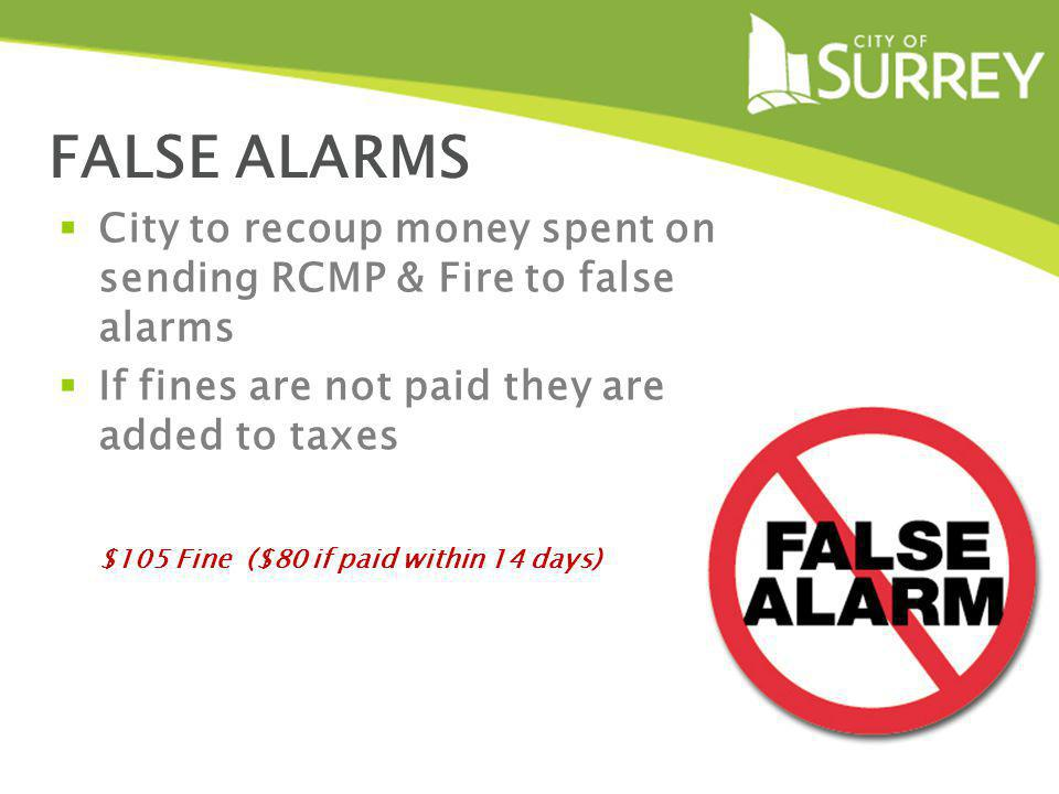 FALSE ALARMS City to recoup money spent on sending RCMP & Fire to false alarms If fines are not paid they are added to taxes $105 Fine ($80 if paid within 14 days)