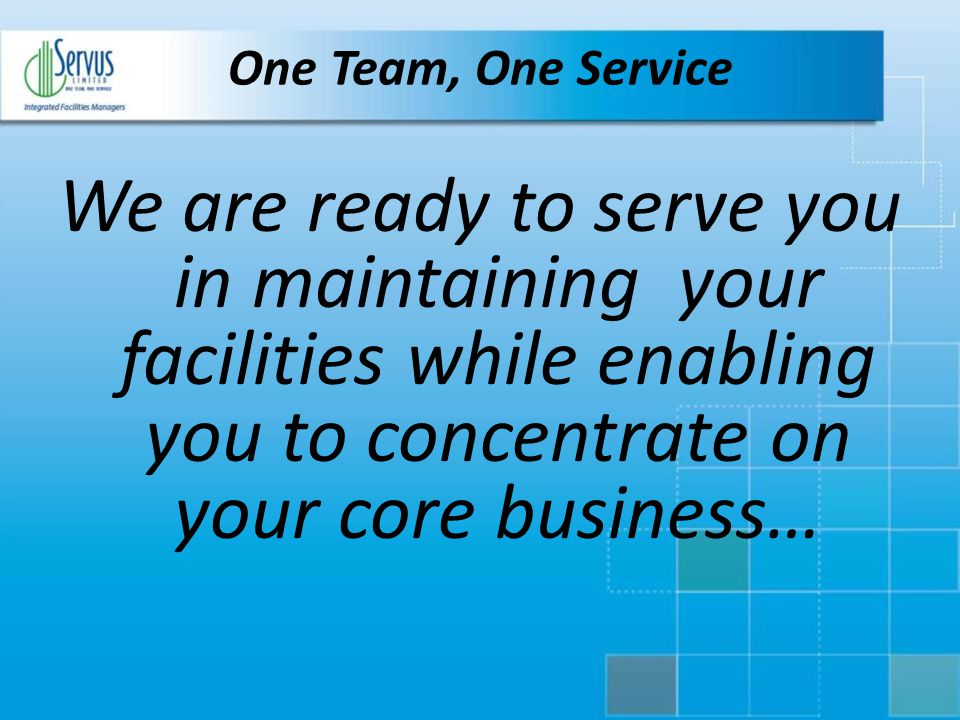 One Team, One Service We are ready to serve you in maintaining your facilities while enabling you to concentrate on your core business…