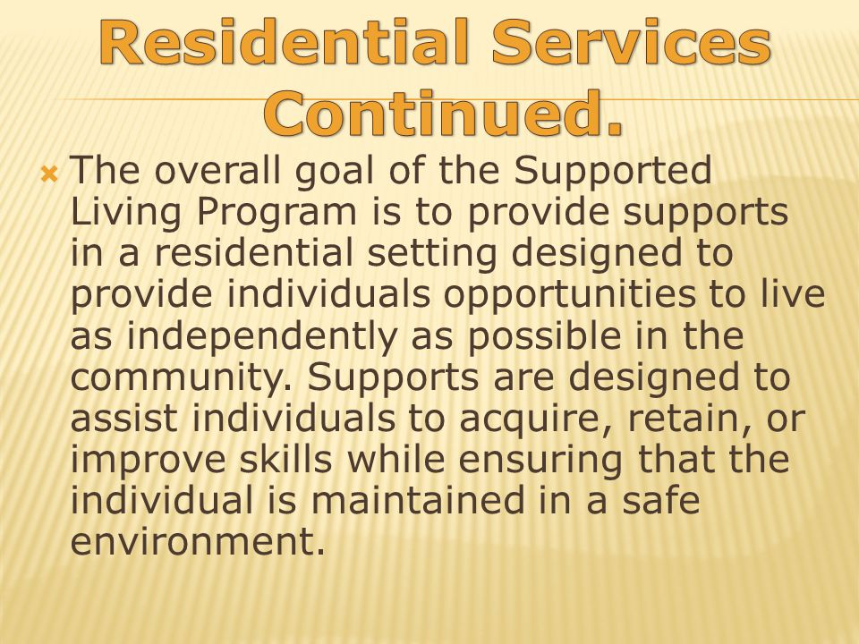The overall goal of the Supported Living Program is to provide supports in a residential setting designed to provide individuals opportunities to live as independently as possible in the community.