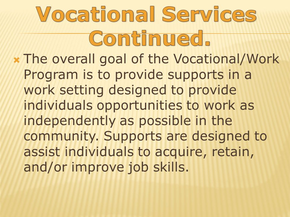 The overall goal of the Vocational/Work Program is to provide supports in a work setting designed to provide individuals opportunities to work as independently as possible in the community.