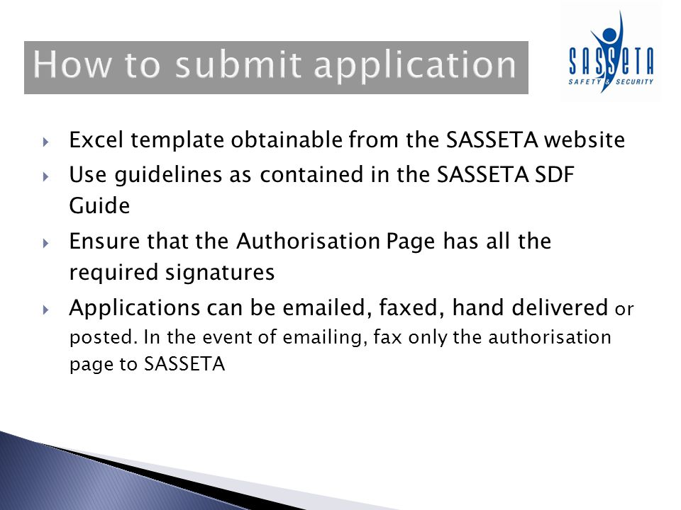 Excel template obtainable from the SASSETA website Use guidelines as contained in the SASSETA SDF Guide Ensure that the Authorisation Page has all the required signatures Applications can be emailed, faxed, hand delivered or posted.