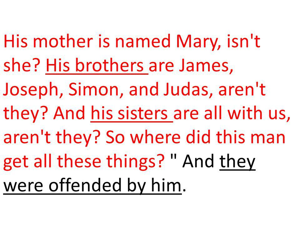 His mother is named Mary, isn't she? His brothers are James, Joseph, Simon, and Judas, aren't they? And his sisters are all with us, aren't they? So w