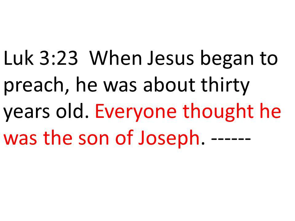 Luk 3:23 When Jesus began to preach, he was about thirty years old. Everyone thought he was the son of Joseph. ------