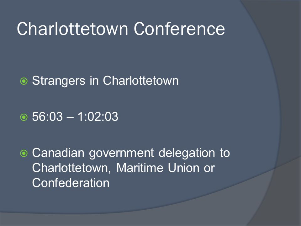 Charlottetown Conference Strangers in Charlottetown 56:03 – 1:02:03 Canadian government delegation to Charlottetown, Maritime Union or Confederation