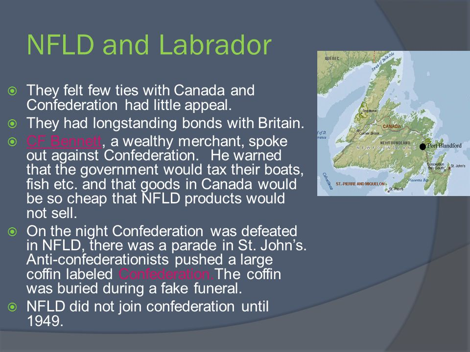 NFLD and Labrador They felt few ties with Canada and Confederation had little appeal. They had longstanding bonds with Britain. CF Bennett, a wealthy