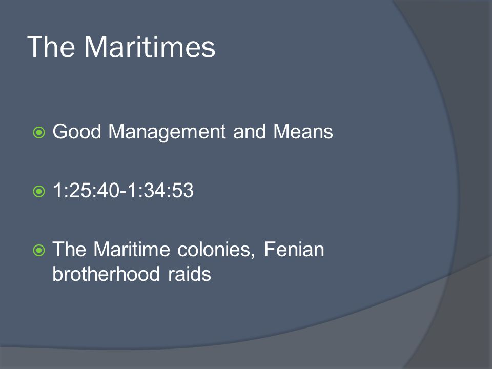 The Maritimes Good Management and Means 1:25:40-1:34:53 The Maritime colonies, Fenian brotherhood raids