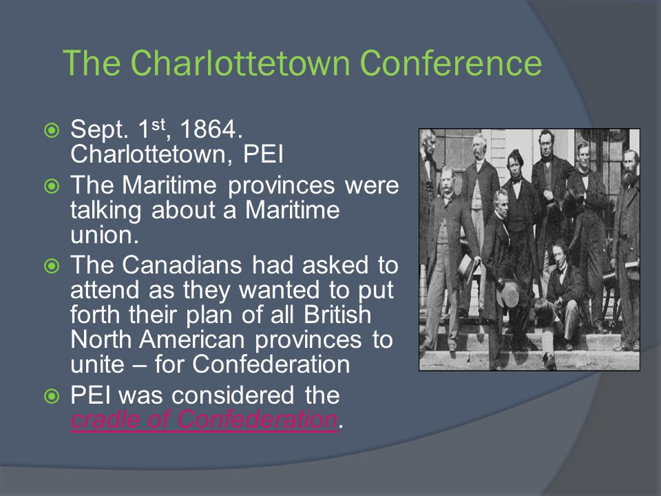 The Charlottetown Conference Sept. 1 st, 1864. Charlottetown, PEI The Maritime provinces were talking about a Maritime union. The Canadians had asked