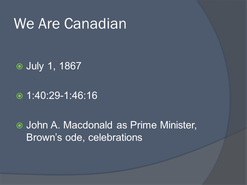 We Are Canadian July 1, 1867 1:40:29-1:46:16 John A. Macdonald as Prime Minister, Browns ode, celebrations