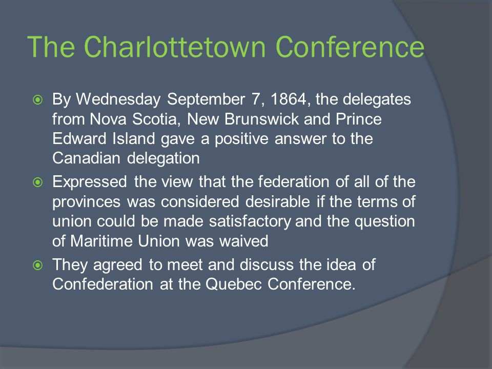 The Charlottetown Conference By Wednesday September 7, 1864, the delegates from Nova Scotia, New Brunswick and Prince Edward Island gave a positive an