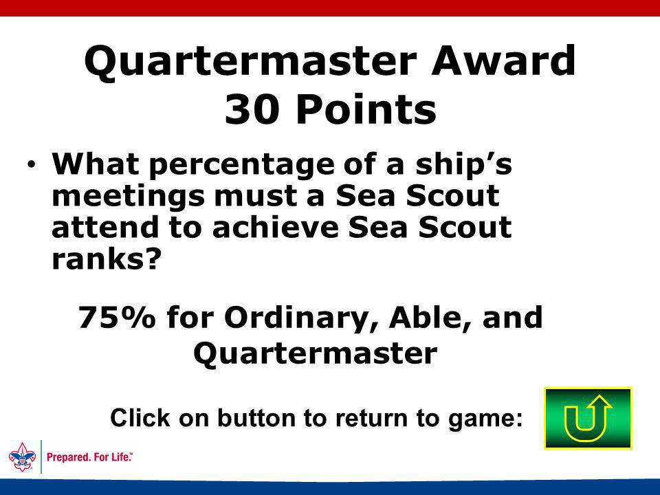 60 Sea Scout Bronze is Ordinary rank Click on button to return to game: Quartermaster Award 20 Points Explain how Sea Scout advancement is related to the Bronze Award.