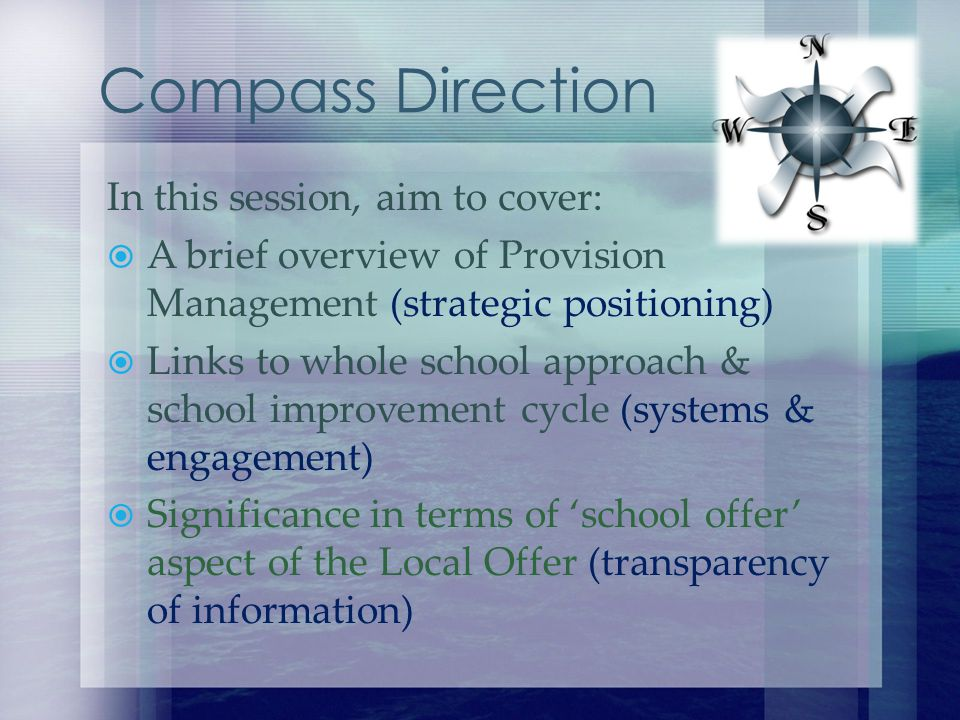 In this session, aim to cover: A brief overview of Provision Management (strategic positioning) Links to whole school approach & school improvement cycle (systems & engagement) Significance in terms of school offer aspect of the Local Offer (transparency of information) Compass Direction