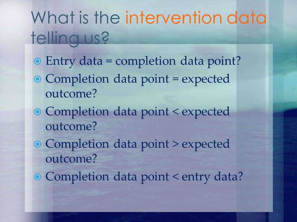 Entry data = completion data point? Completion data point = expected outcome? Completion data point < expected outcome? Completion data point > expect