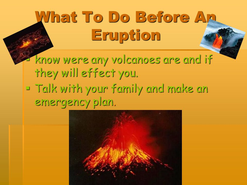 What To Do Before An Eruption know were any volcanoes are and if they will effect you. know were any volcanoes are and if they will effect you. Talk w