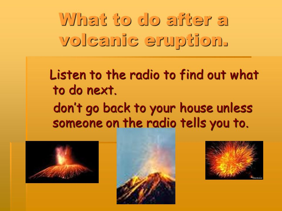 What to do after a volcanic eruption. Listen to the radio to find out what to do next.