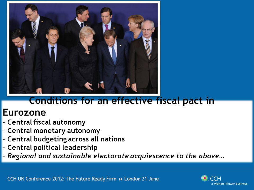 CCH UK Conference 2012: The Future Ready Firm London 21 June Conditions for an effective fiscal pact in Eurozone - Central fiscal autonomy - Central monetary autonomy - Central budgeting across all nations - Central political leadership - Regional and sustainable electorate acquiescence to the above…