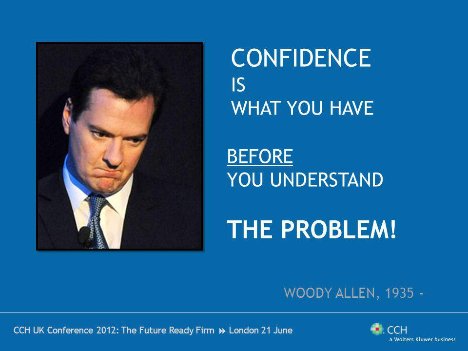 CCH UK Conference 2012: The Future Ready Firm London 21 June CONFIDENCE IS WHAT YOU HAVE BEFORE YOU UNDERSTAND THE PROBLEM! WOODY ALLEN, 1935 -