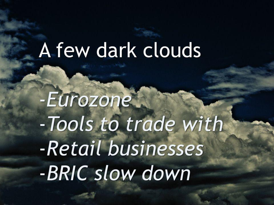 A few dark clouds -Eurozone -Tools to trade with -Retail businesses -BRIC slow down