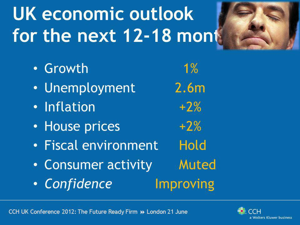CCH UK Conference 2012: The Future Ready Firm London 21 June UK economic outlook for the next 12-18 months Growth Unemployment Inflation House prices Fiscal environment Consumer activity Confidence 1% 2.6m +2% Hold Muted Improving