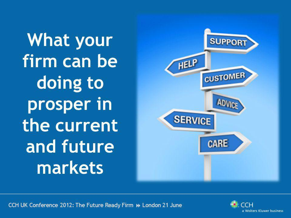 CCH UK Conference 2012: The Future Ready Firm London 21 June What your firm can be doing to prosper in the current and future markets