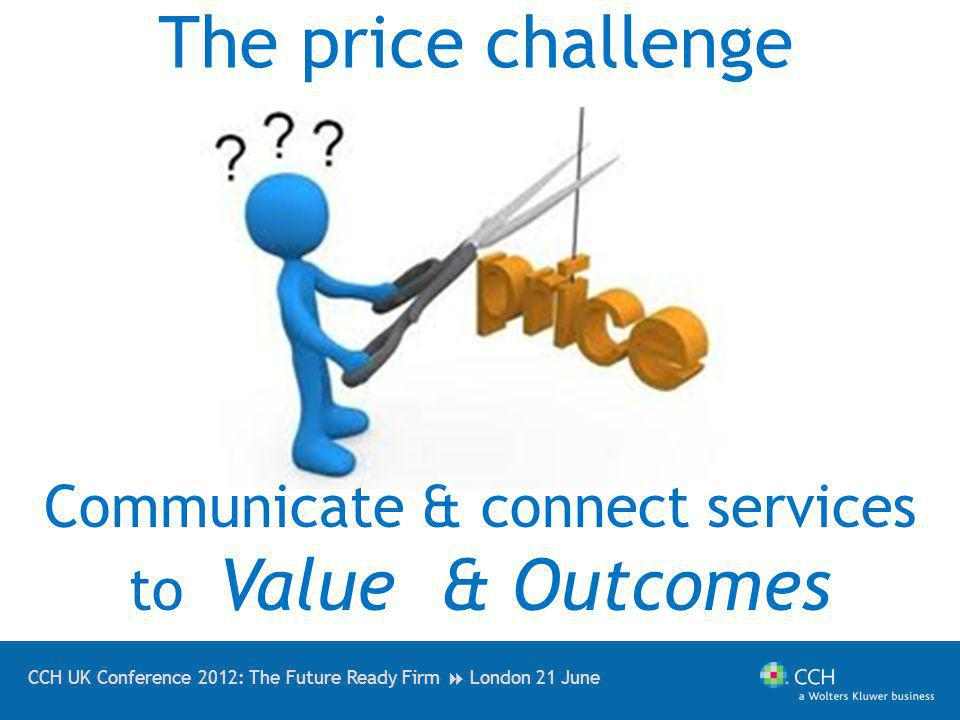 CCH UK Conference 2012: The Future Ready Firm London 21 June The price challenge Communicate & connect services to Value & Outcomes