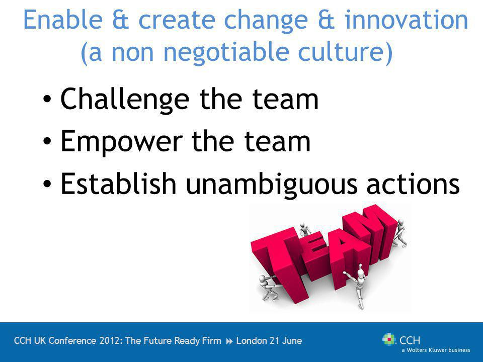 CCH UK Conference 2012: The Future Ready Firm London 21 June Enable & create change & innovation (a non negotiable culture) Challenge the team Empower