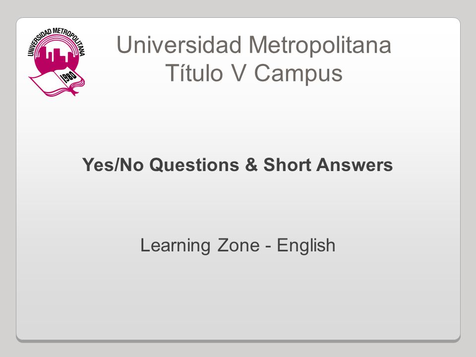 Yes/No Questions & Short Answers Learning Zone - English Universidad Metropolitana Título V Campus