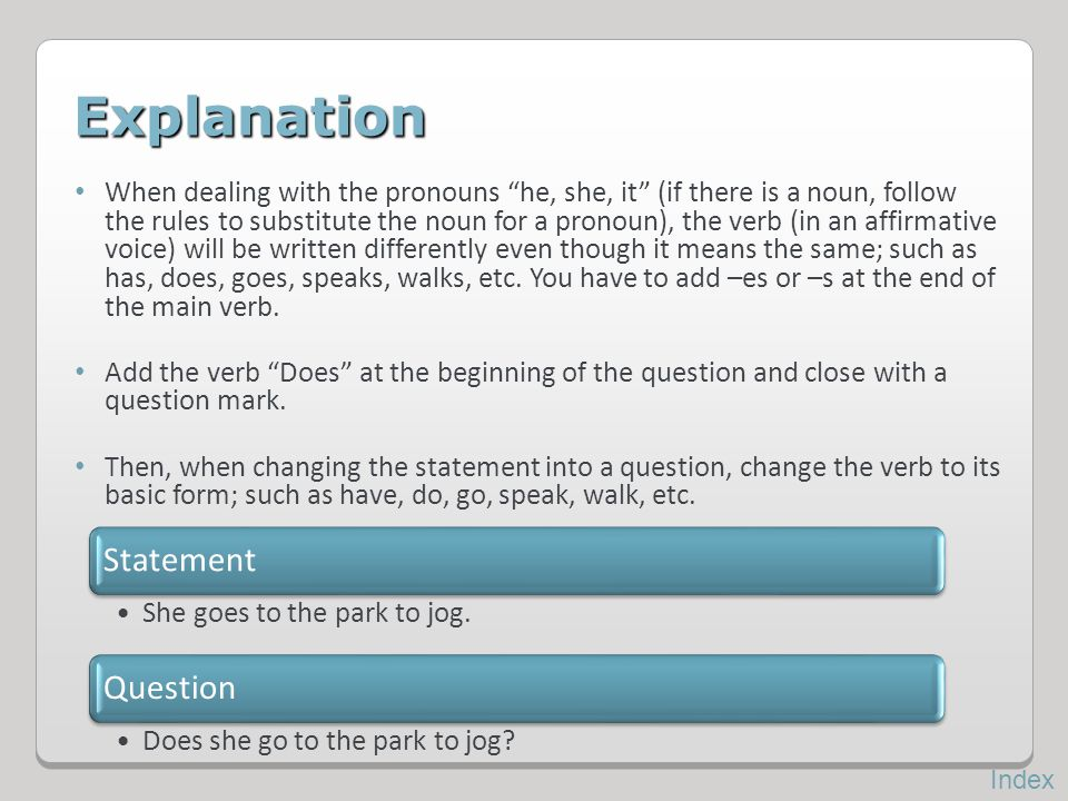 Explanation When dealing with the pronouns he, she, it (if there is a noun, follow the rules to substitute the noun for a pronoun), the verb (in an af