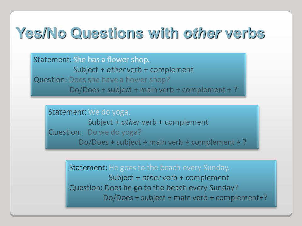 Yes/No Questions with other verbs Statement: She has a flower shop. Subject + other verb + complement Question: Does she have a flower shop? Do/Does +