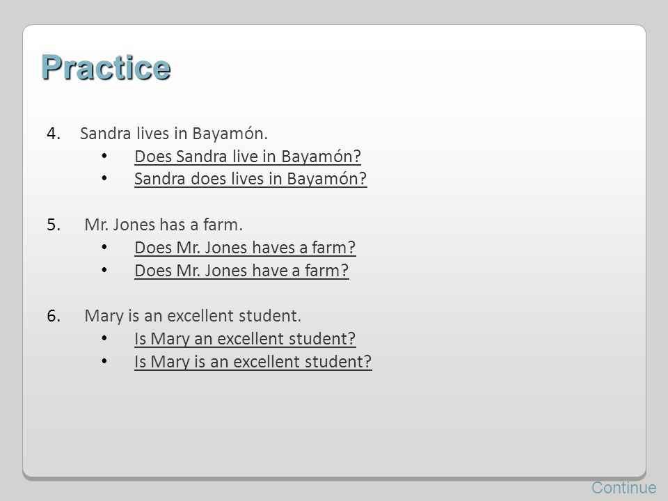 Practice 4.Sandra lives in Bayamón. Does Sandra live in Bayamón? Sandra does lives in Bayamón? 5. Mr. Jones has a farm. Does Mr. Jones haves a farm? D
