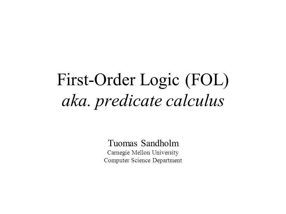 First-Order Logic (FOL) aka. predicate calculus Tuomas Sandholm Carnegie Mellon University Computer Science Department