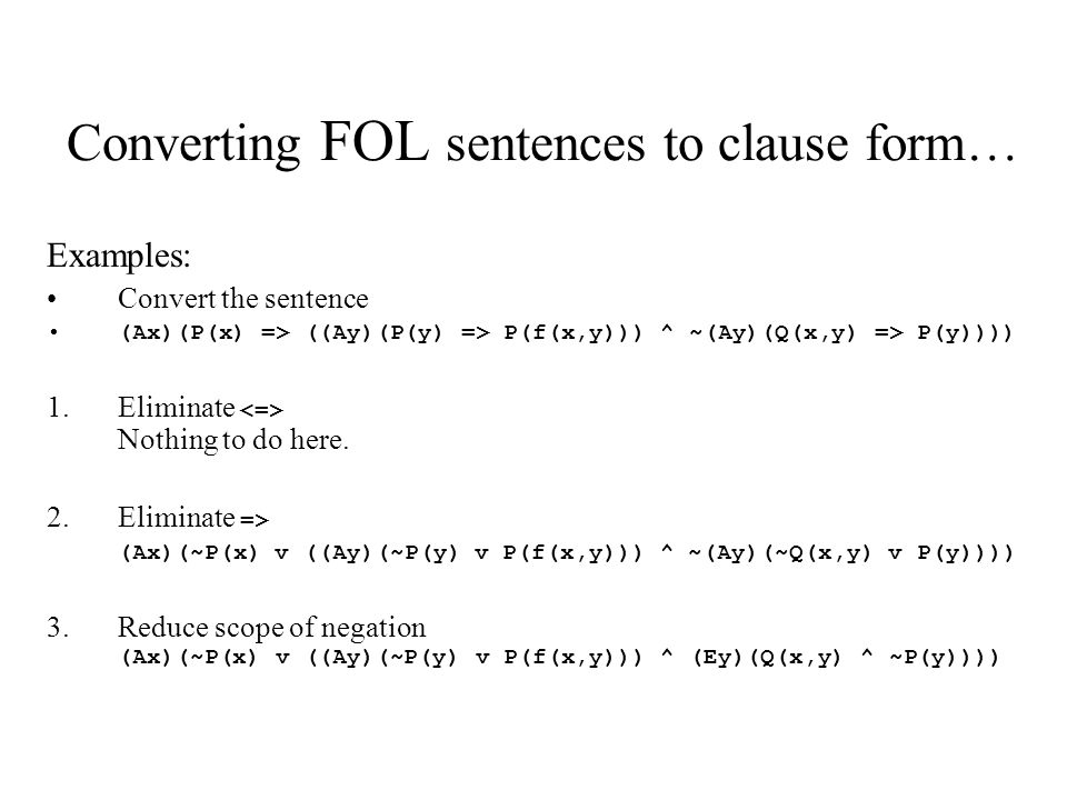 Converting FOL sentences to clause form… Examples: Convert the sentence (Ax)(P(x) => ((Ay)(P(y) => P(f(x,y))) ^ ~(Ay)(Q(x,y) => P(y)))) 1.Eliminate Nothing to do here.