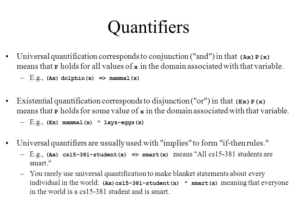 Quantifiers Universal quantification corresponds to conjunction ( and ) in that (Ax)P(x) means that P holds for all values of x in the domain associated with that variable.