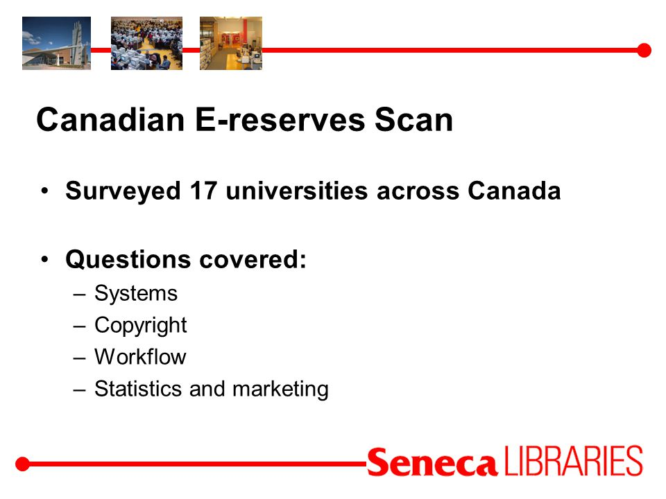Canadian E-reserves Scan Surveyed 17 universities across Canada Questions covered: –Systems –Copyright –Workflow –Statistics and marketing