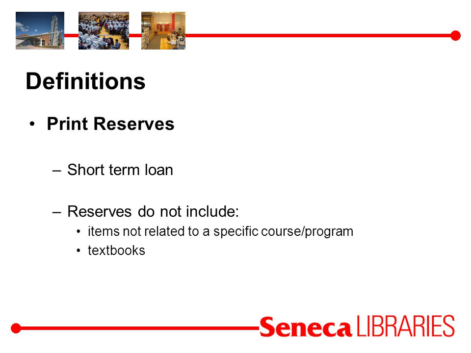 Definitions Print Reserves –Short term loan –Reserves do not include: items not related to a specific course/program textbooks