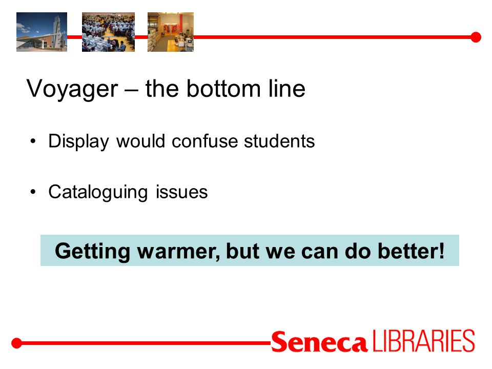 Voyager – the bottom line Display would confuse students Cataloguing issues Getting warmer, but we can do better!