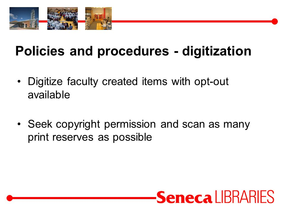 Policies and procedures - digitization Digitize faculty created items with opt-out available Seek copyright permission and scan as many print reserves as possible