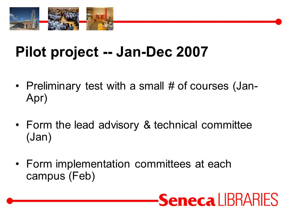 Pilot project -- Jan-Dec 2007 Preliminary test with a small # of courses (Jan- Apr) Form the lead advisory & technical committee (Jan) Form implementation committees at each campus (Feb)