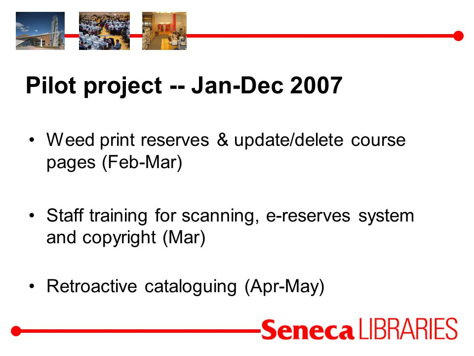 Pilot project -- Jan-Dec 2007 Weed print reserves & update/delete course pages (Feb-Mar) Staff training for scanning, e-reserves system and copyright (Mar) Retroactive cataloguing (Apr-May)