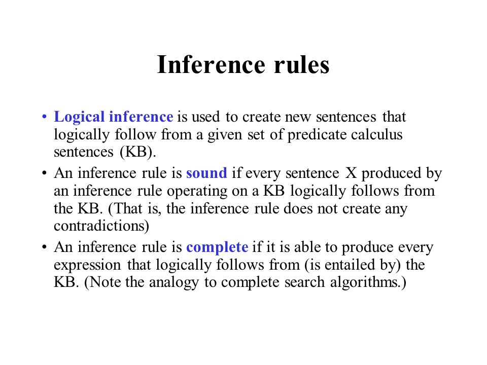 Inference rules Logical inference is used to create new sentences that logically follow from a given set of predicate calculus sentences (KB). An infe