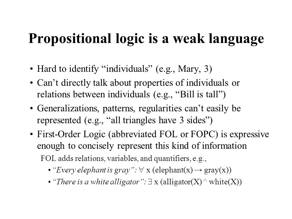 Propositional logic is a weak language Hard to identify individuals (e.g., Mary, 3) Cant directly talk about properties of individuals or relations be