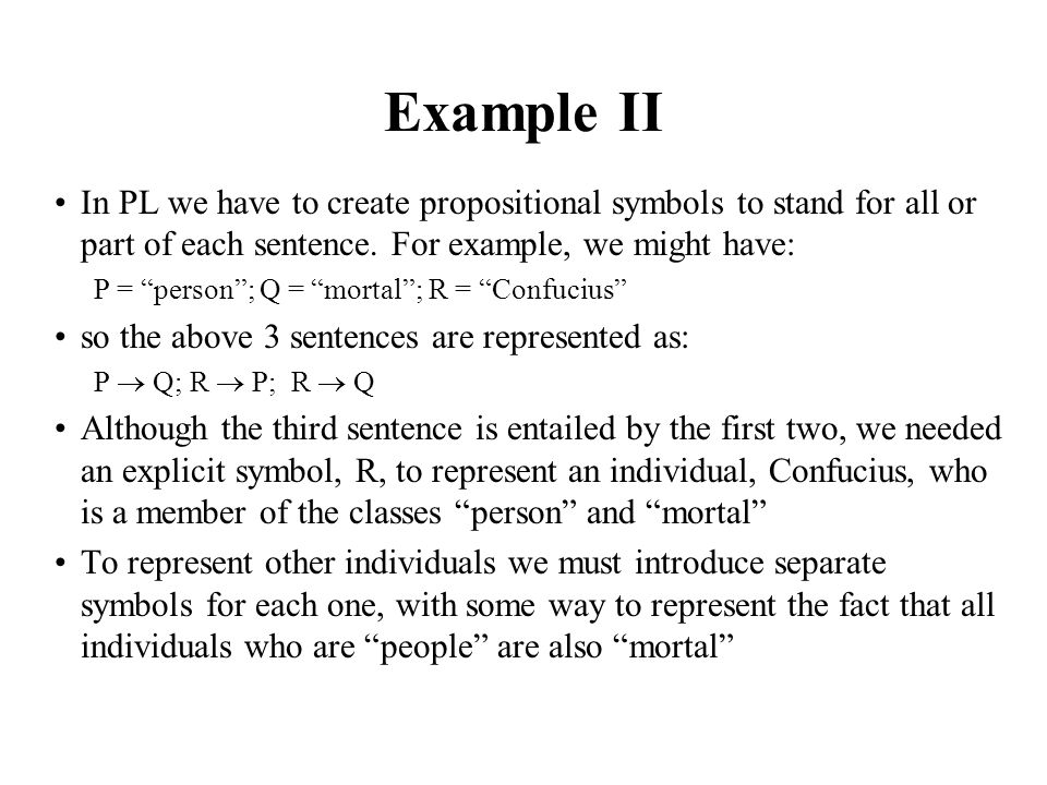 Example II In PL we have to create propositional symbols to stand for all or part of each sentence. For example, we might have: P = person; Q = mortal